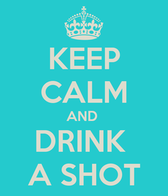 Poster: KEEP CALM AND  DRINK  A SHOT