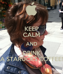 Poster: KEEP CALM AND DRINK A STARUCKS COFFEE!
