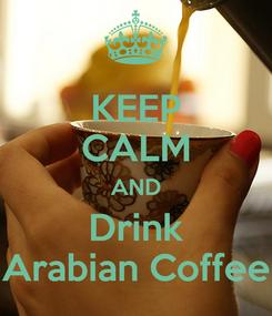 Poster: KEEP CALM AND Drink Arabian Coffee