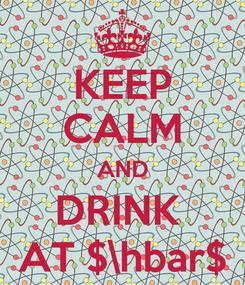 Poster: KEEP CALM AND DRINK  AT $\hbar$