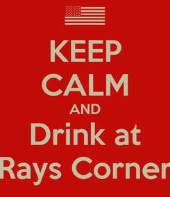 Poster: KEEP CALM AND Drink at Rays Corner