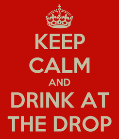 Poster: KEEP CALM AND DRINK AT THE DROP