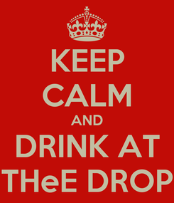 Poster: KEEP CALM AND DRINK AT THeE DROP