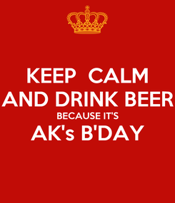 Poster: KEEP  CALM AND DRINK BEER BECAUSE IT'S AK's B'DAY