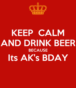 Poster: KEEP  CALM AND DRINK BEER BECAUSE Its AK's BDAY