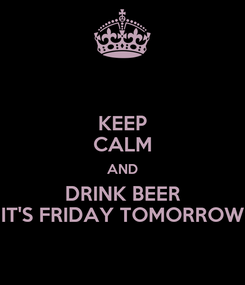 Poster: KEEP CALM AND DRINK BEER IT'S FRIDAY TOMORROW