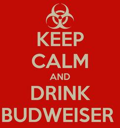 Poster: KEEP CALM AND DRINK BUDWEISER