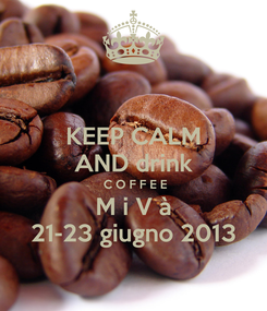 Poster: KEEP CALM AND drink  C O F F E E M i V à 21-23 giugno 2013