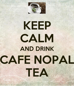 Poster: KEEP CALM AND DRINK CAFE NOPAL TEA