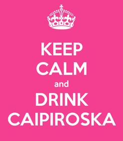 Poster: KEEP CALM and DRINK CAIPIROSKA