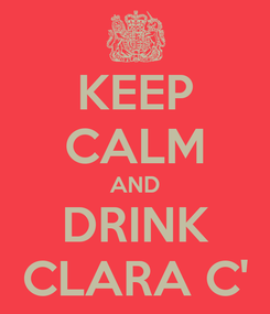 Poster: KEEP CALM AND DRINK CLARA C'