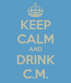 Poster: KEEP CALM AND DRINK C.M.