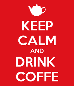 Poster: KEEP CALM AND DRINK  COFFE