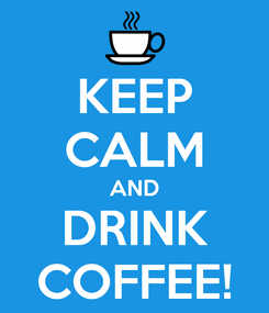 Poster: KEEP CALM AND DRINK COFFEE!