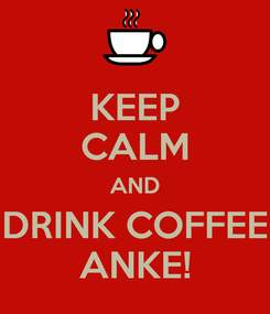 Poster: KEEP CALM AND DRINK COFFEE ANKE!