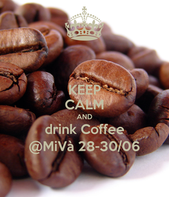 Poster: KEEP CALM AND drink Coffee @MiVà 28-30/06