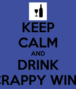Poster: KEEP CALM AND DRINK CRAPPY WINE