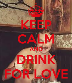 Poster: KEEP CALM AND DRINK FOR LOVE