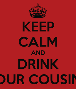 Poster: KEEP CALM AND DRINK FOUR COUSINS