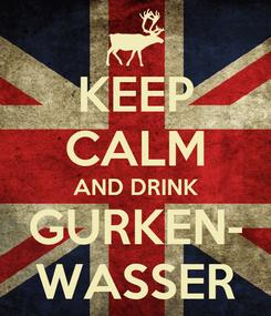 Poster: KEEP CALM AND DRINK GURKEN- WASSER