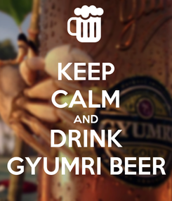 Poster: KEEP CALM AND DRINK GYUMRI BEER