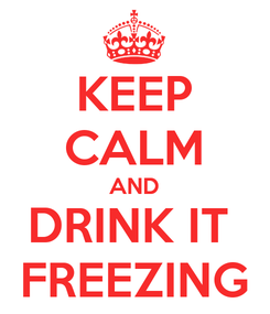 Poster: KEEP CALM AND DRINK IT  FREEZING