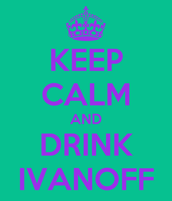 Poster: KEEP CALM AND DRINK IVANOFF