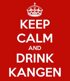 Poster: KEEP CALM AND DRINK KANGEN