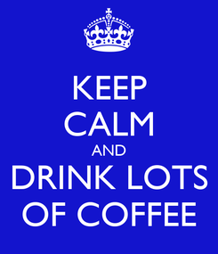 Poster: KEEP CALM AND DRINK LOTS OF COFFEE