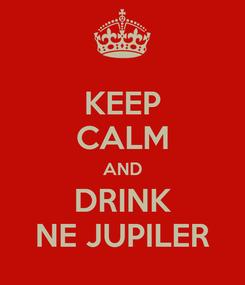 Poster: KEEP CALM AND DRINK NE JUPILER
