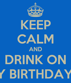 Poster: KEEP CALM AND DRINK ON HAPPY BIRTHDAY RITA!