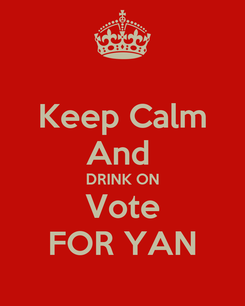 Poster: Keep Calm And  DRINK ON Vote FOR YAN