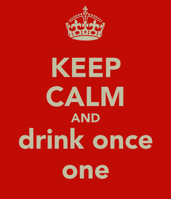 Poster: KEEP CALM AND drink once one
