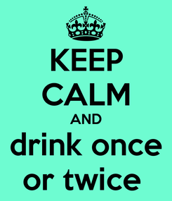 Poster: KEEP CALM AND drink once or twice