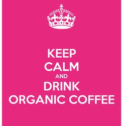 Poster: KEEP CALM AND DRINK ORGANIC COFFEE