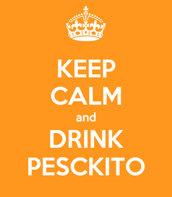 Poster: KEEP CALM and DRINK PESCKITO