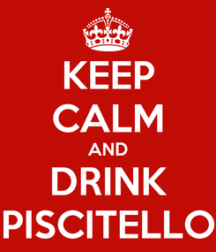 Poster: KEEP CALM AND DRINK PISCITELLO