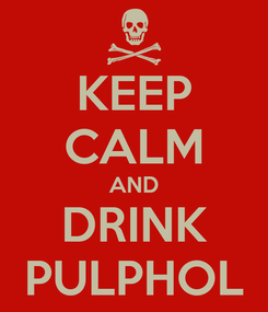 Poster: KEEP CALM AND DRINK PULPHOL