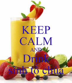 Poster: KEEP CALM AND Drink sinh tố chùa