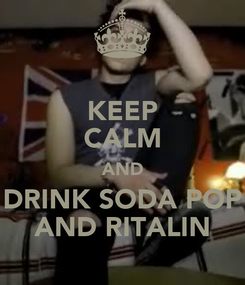 Poster: KEEP CALM AND DRINK SODA POP AND RITALIN