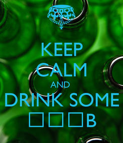 Poster: KEEP CALM AND  DRINK SOME ᴚƎƎB