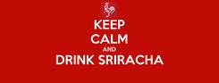 Poster: KEEP CALM AND DRINK SRIRACHA