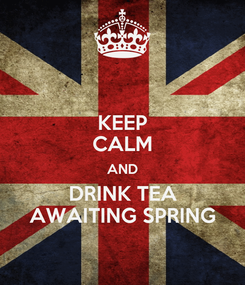 Poster: KEEP CALM AND DRINK TEA AWAITING SPRING