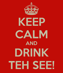 Poster: KEEP CALM AND DRINK TEH SEE!