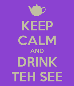 Poster: KEEP CALM AND DRINK TEH SEE