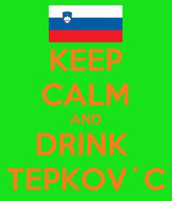 Poster: KEEP CALM AND DRINK  TEPKOV´C