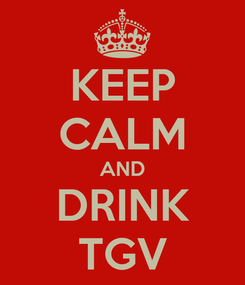 Poster: KEEP CALM AND DRINK TGV