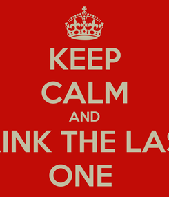 Poster: KEEP CALM AND DRINK THE LAST  ONE