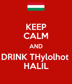 Poster: KEEP CALM AND DRINK THylolhot  HALIL