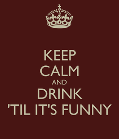 Poster: KEEP CALM AND DRINK 'TIL IT'S FUNNY
